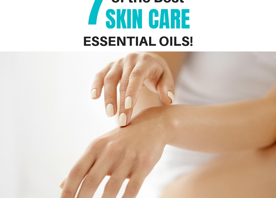 7 of the Best Essential Oils for Skin Care!